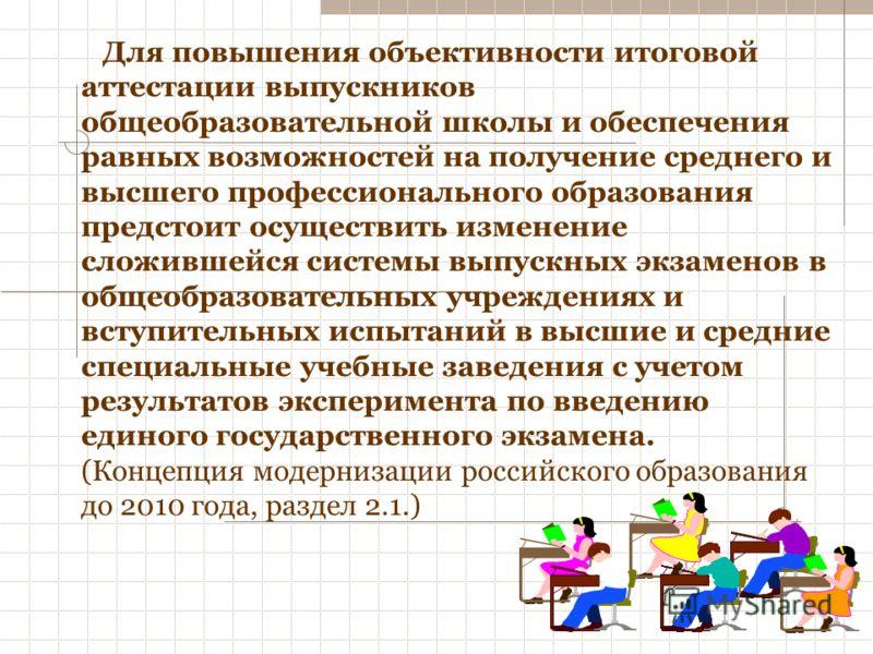 Для повышения объективности итоговой аттестации выпускников общеобразовательной школы и обеспечения равных возможностей на получение среднего и высшего профессионального образования предстоит осуществить изменение сложившейся системы выпускных экзаме