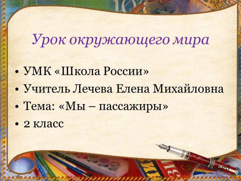 Урок окружающего мира УМК «Школа России» Учитель Лечева Елена Михайловна Тема: «Мы – пассажиры» 2 класс