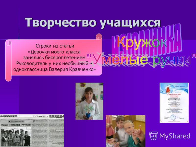 Творчество учащихся Строки из статьи «Девочки моего класса занялись бисероплетением. Руководитель у них необычный – одноклассница Валерия Кравченко»