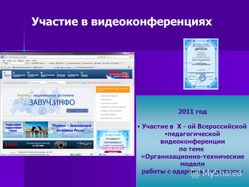 Участие в видеоконференциях 2011 год Участие в X - ой Всероссийской педагогической видеоконференции по теме «Организационно-технические модели работы с одарёнными детьми»