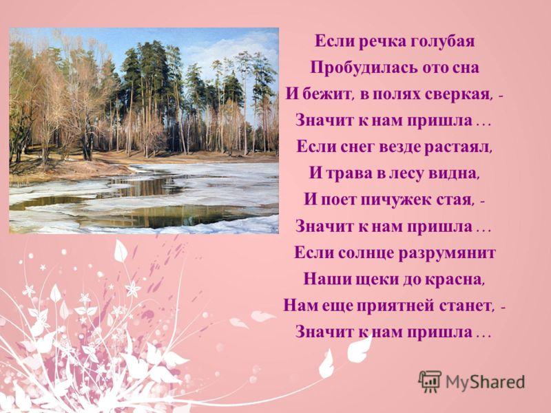 Если речка голубая Пробудилась ото сна И бежит, в полях сверкая, - Значит к нам пришла … Если снег везде растаял, И трава в лесу видна, И поет пичужек стая, - Значит к нам пришла … Если солнце разрумянит Наши щеки до красна, Нам еще приятней станет,