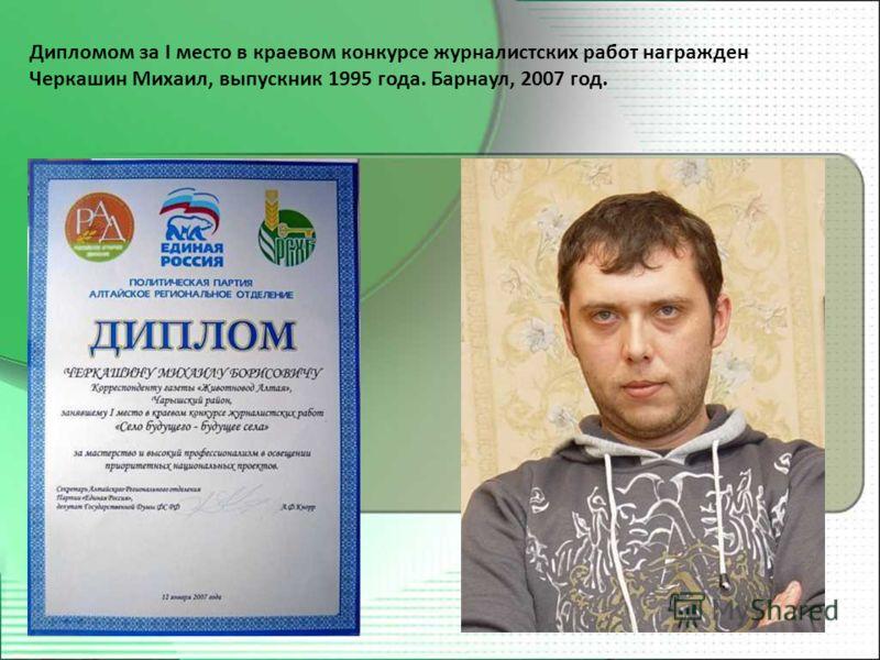 Дипломом за I место в краевом конкурсе журналистских работ награжден Черкашин Михаил, выпускник 1995 года. Барнаул, 2007 год.