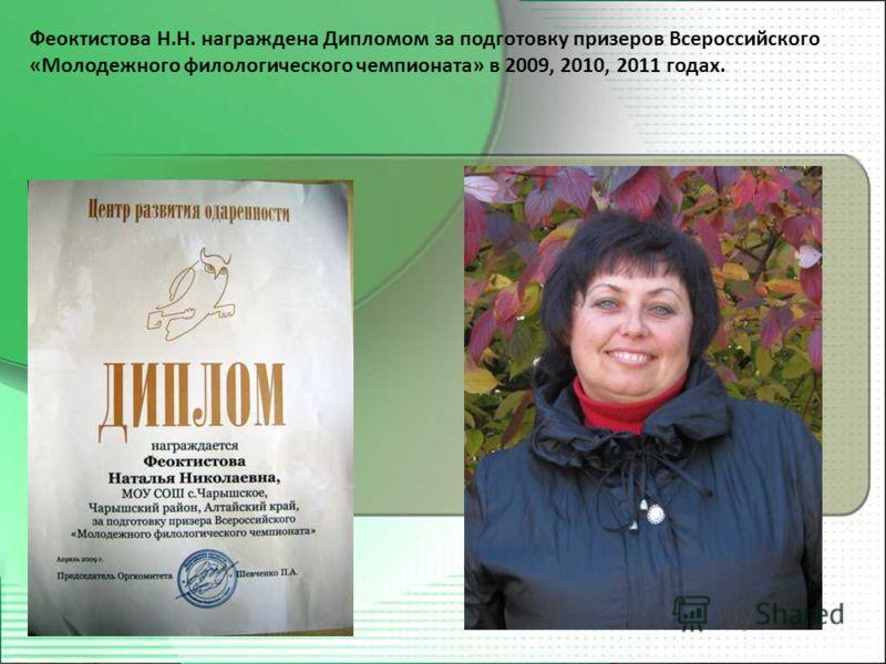 Феоктистова Н.Н. награждена Дипломом за подготовку призеров Всероссийского «Молодежного филологического чемпионата» в 2009, 2010, 2011 годах.