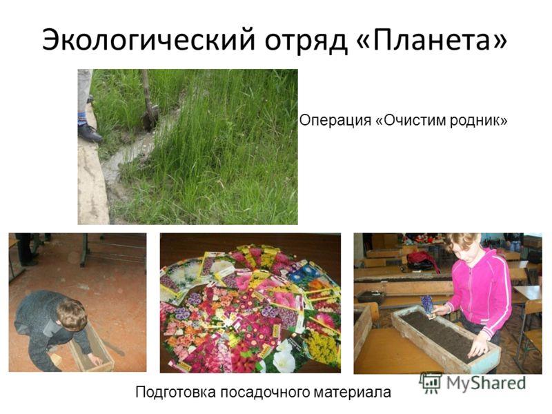 Экологический отряд «Планета» Операция «Очистим родник» Подготовка посадочного материала