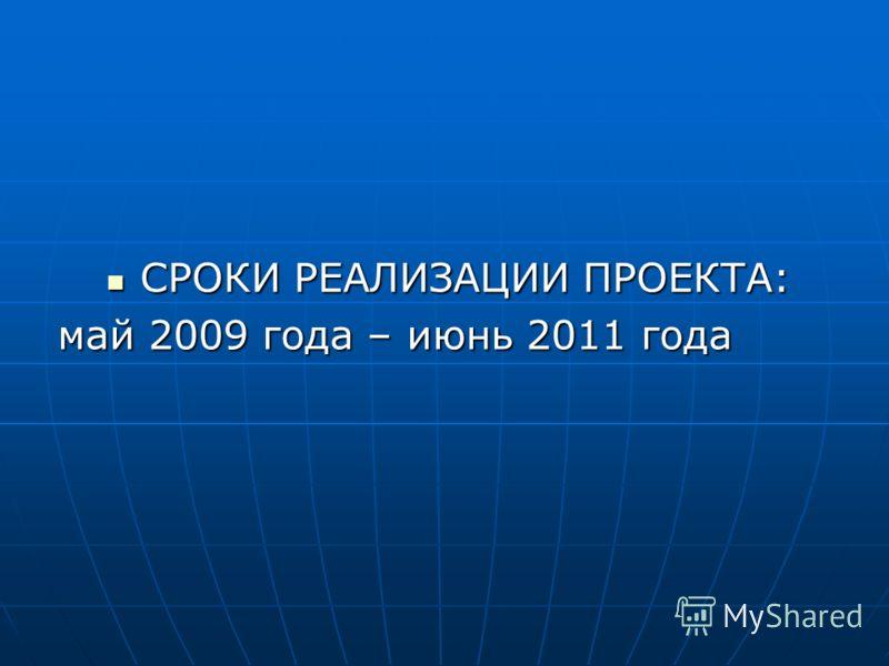 СРОКИ РЕАЛИЗАЦИИ ПРОЕКТА: СРОКИ РЕАЛИЗАЦИИ ПРОЕКТА: май 2009 года – июнь 2011 года