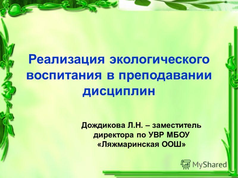 Реализация экологического воспитания в преподавании дисциплин Дождикова Л.Н. – заместитель директора по УВР МБОУ «Ляжмаринская ООШ»