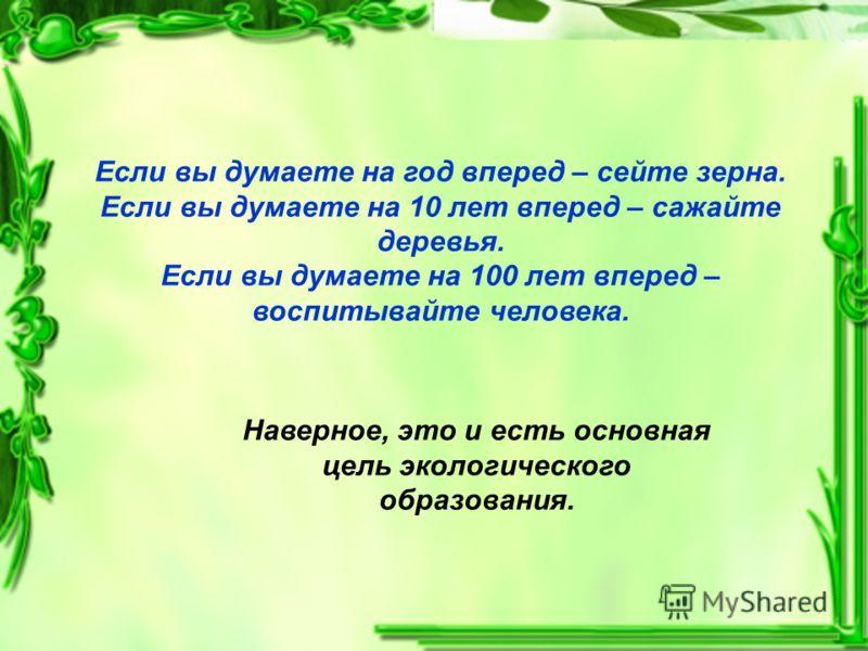 Если вы думаете на год вперед – сейте зерна. Если вы думаете на 10 лет вперед – сажайте деревья. Если вы думаете на 100 лет вперед – воспитывайте человека. Наверное, это и есть основная цель экологического образования.