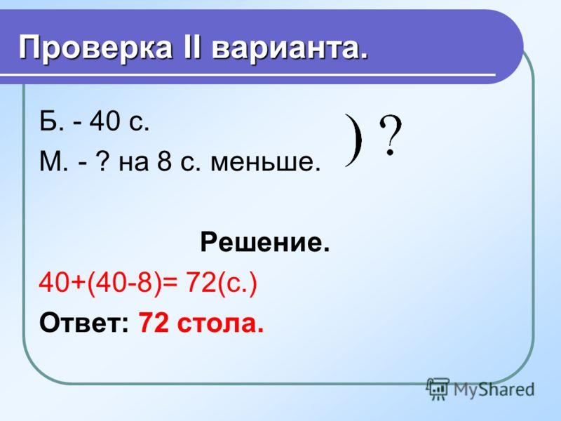 Проверка I варианта. Б. -40 с. М. - ? в 8 раз меньше Решение. 40+40:8=45(с.) Ответ: 45 столов.