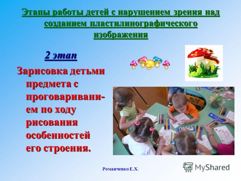 Романченко Е.Х. Этапы работы детей с нарушением зрения над созданием пластилинографического изображения 2 этап Зарисовка детьми предмета с проговаривани- ем по ходу рисования особенностей его строения.