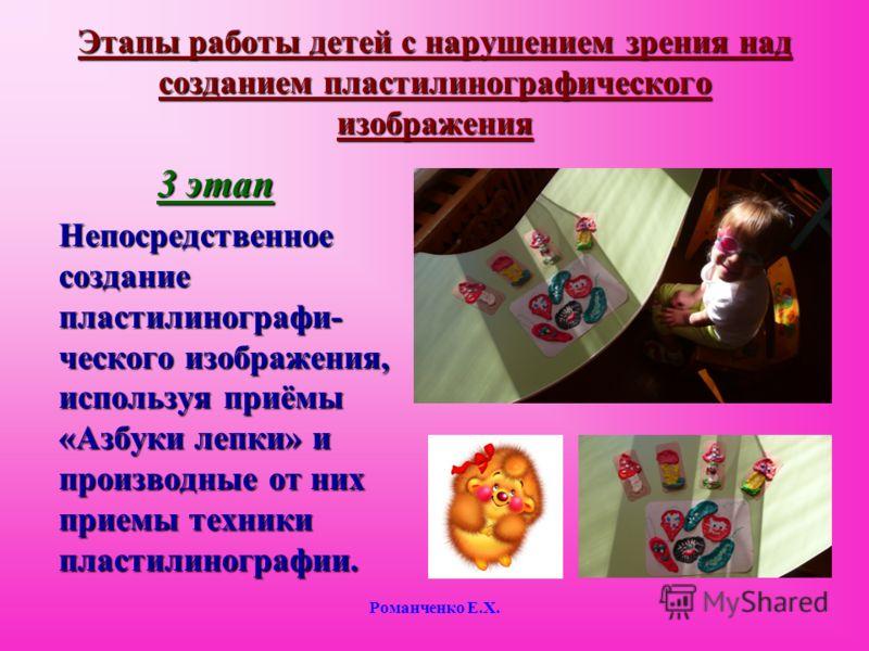 Романченко Е.Х. Этапы работы детей с нарушением зрения над созданием пластилинографического изображения 3 этап Непосредственное создание пластилинографи- ческого изображения, используя приёмы «Азбуки лепки» и производные от них приемы техники пластил