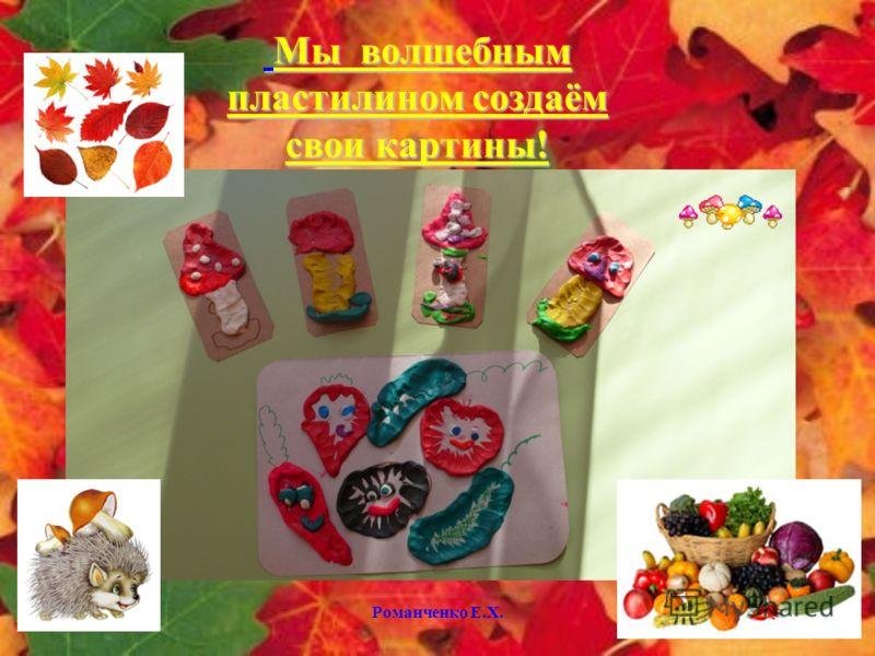 Романченко Е.Х. Мы волшебным пластилином создаём свои картины! Мы волшебным пластилином создаём свои картины!