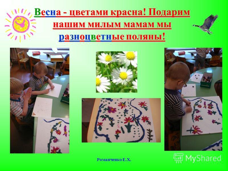 Романченко Е.Х. Весна - цветами красна! Подарим нашим милым мамам мы разноцветные поляны!
