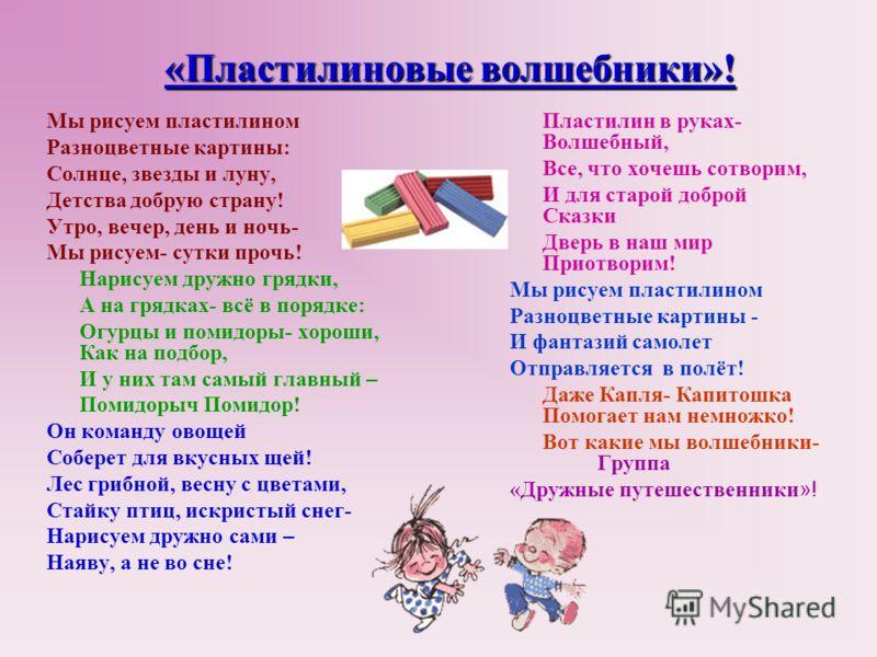 «Пластилиновые волшебники»! Мы рисуем пластилином Разноцветные картины: Солнце, звезды и луну, Детства добрую страну! Утро, вечер, день и ночь- Мы рисуем- сутки прочь! Нарисуем дружно грядки, А на грядках- всё в порядке: Огурцы и помидоры- хороши, Ка