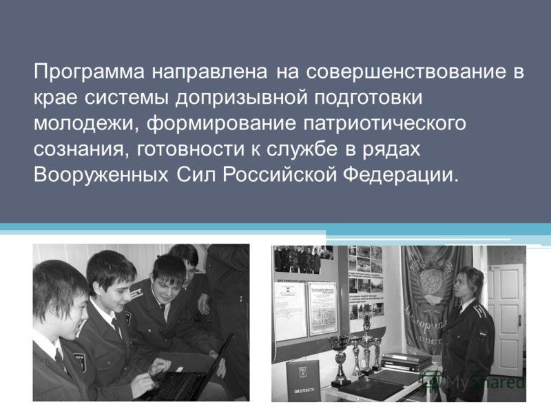 Программа направлена на совершенствование в крае системы допризывной подготовки молодежи, формирование патриотического сознания, готовности к службе в рядах Вооруженных Сил Российской Федерации.