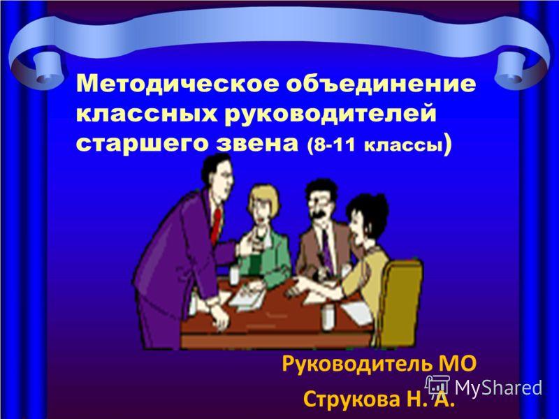 Методическое объединение классных руководителей старшего звена (8-11 классы ) Руководитель МО Струкова Н. А.