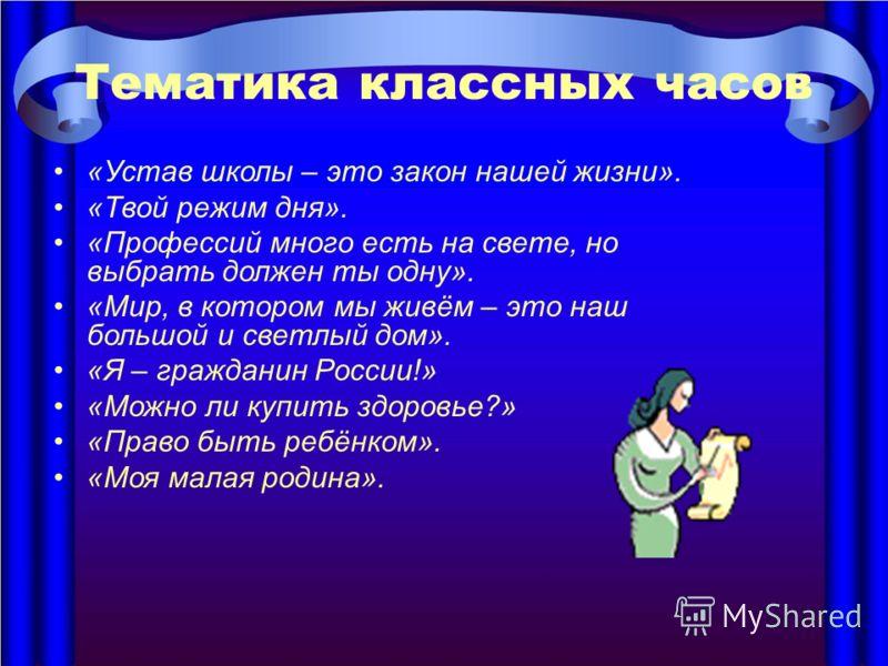 Тематика классных часов «Устав школы – это закон нашей жизни». «Твой режим дня». «Профессий много есть на свете, но выбрать должен ты одну». «Мир, в котором мы живём – это наш большой и светлый дом». «Я – гражданин России!» «Можно ли купить здоровье?