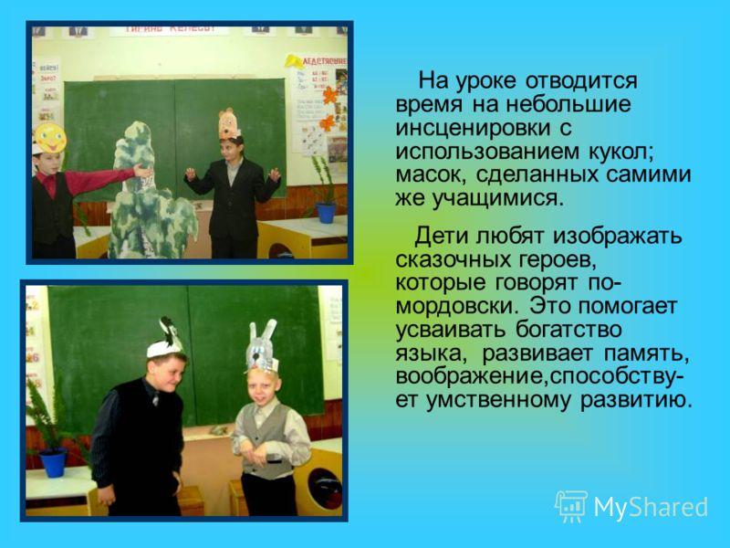 На уроке отводится время на небольшие инсценировки с использованием кукол; масок, сделанных самими же учащимися. Дети любят изображать сказочных героев, которые говорят по- мордовски. Это помогает усваивать богатство языка, развивает память, воображе