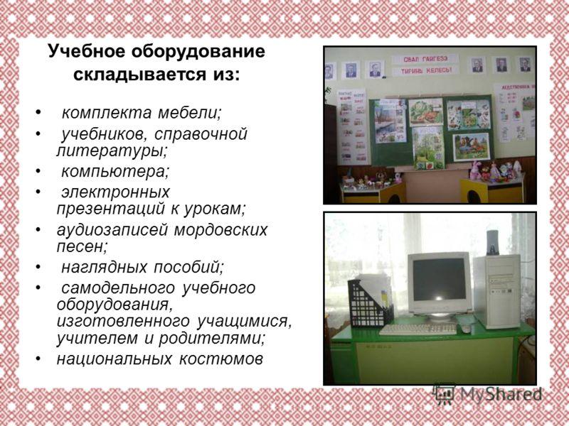 Учебное оборудование складывается из: комплекта мебели; учебников, справочной литературы; компьютера; электронных презентаций к урокам; аудиозаписей мордовских песен; наглядных пособий; самодельного учебного оборудования, изготовленного учащимися, уч