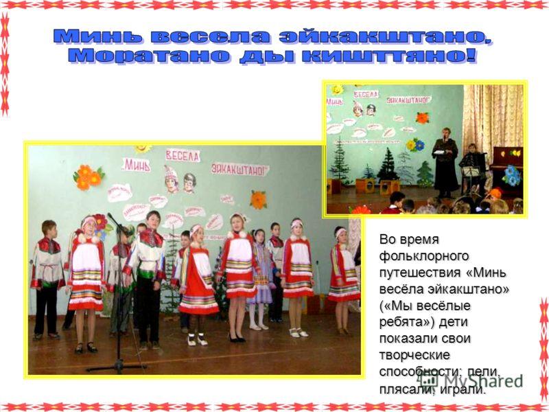 Во время фольклорного путешествия «Минь весёла эйкакштано» («Мы весёлые ребята») дети показали свои творческие способности; пели, плясали, играли.