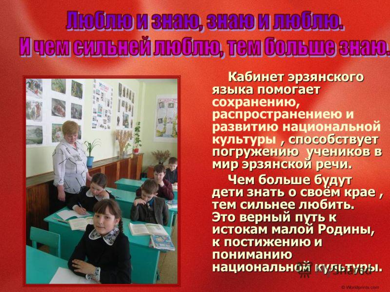 Кабинет эрзянского языка помогает, способствует погружению учеников в мир эрзянской речи. Кабинет эрзянского языка помогает сохранению, распространениею и развитию национальной культуры, способствует погружению учеников в мир эрзянской речи. Чем боль