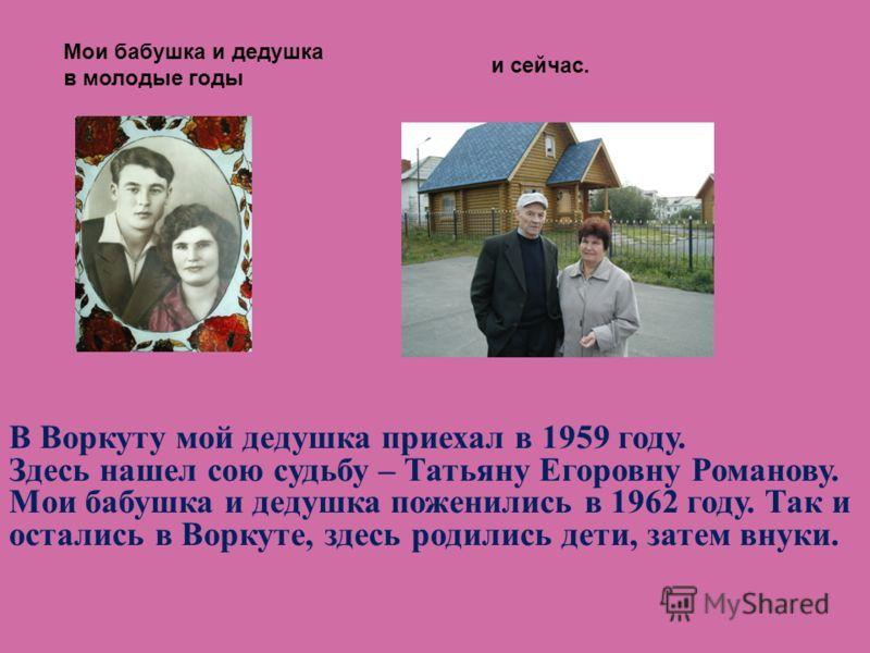 В Воркуту мой дедушка приехал в 1959 году. Здесь нашел сою судьбу – Татьяну Егоровну Романову. Мои бабушка и дедушка поженились в 1962 году. Так и остались в Воркуте, здесь родились дети, затем внуки. Мои бабушка и дедушка в молодые годы и сейчас.