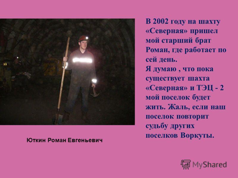В 2002 году на шахту «Северная» пришел мой старший брат Роман, где работает по сей день. Я думаю, что пока существует шахта «Северная» и ТЭЦ - 2 мой поселок будет жить. Жаль, если наш поселок повторит судьбу других поселков Воркуты. Юткин Роман Евген