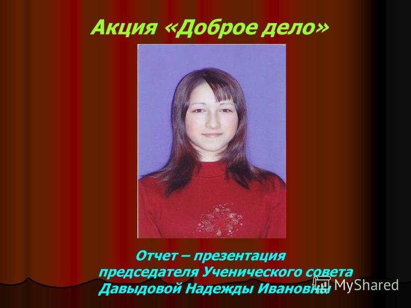 Акция «Доброе дело» Отчет – презентация председателя Ученического совета Давыдовой Надежды Ивановны
