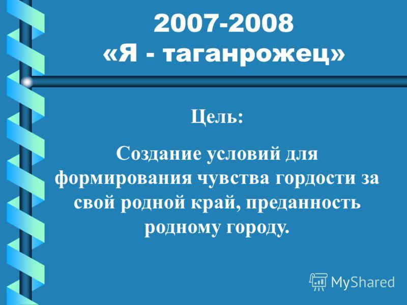 2007-2008 «Я - таганрожец» Цель: Создание условий для формирования чувства гордости за свой родной край, преданность родному городу.