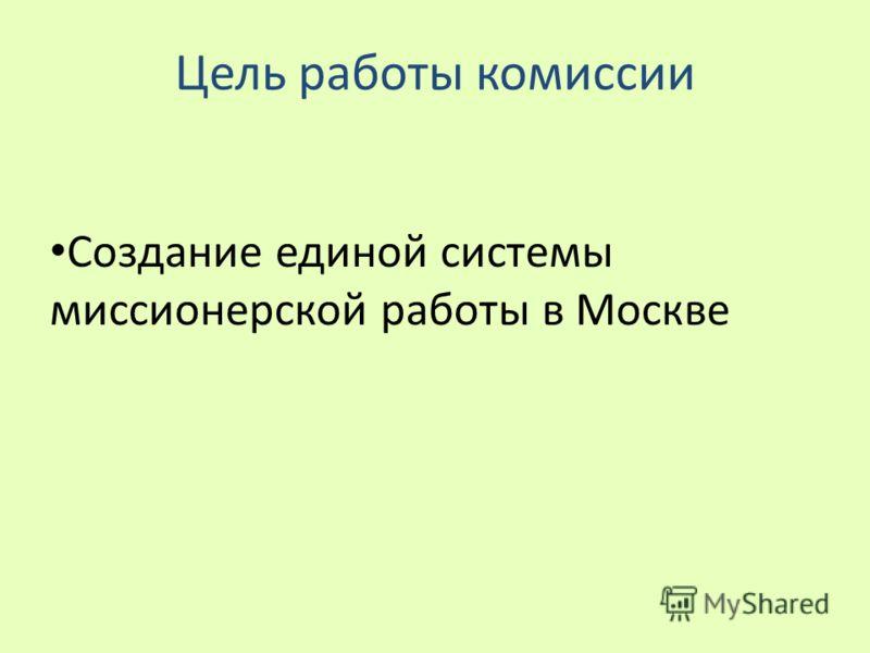 Цель работы комиссии Создание единой системы миссионерской работы в Москве