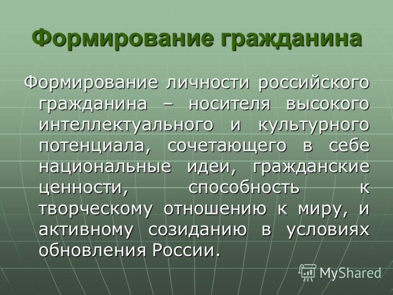 Формирование гражданина Формирование личности российского гражданина – носителя высокого интеллектуального и культурного потенциала, сочетающего в себе национальные идеи, гражданские ценности, способность к творческому отношению к миру, и активному с