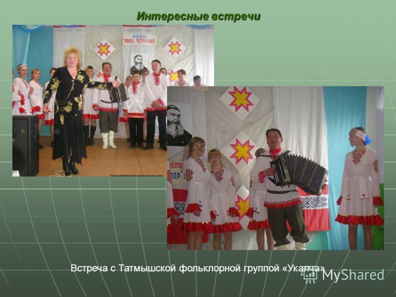Интересные встречи Встреча с Татмышской фольклорной группой «Укалча»