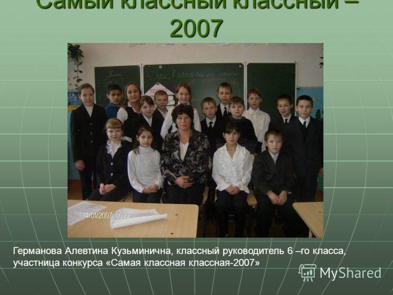 Самый классный классный – 2007 Германова Алевтина Кузьминична, классный руководитель 6 –го класса, участница конкурса «Самая классная классная-2007»