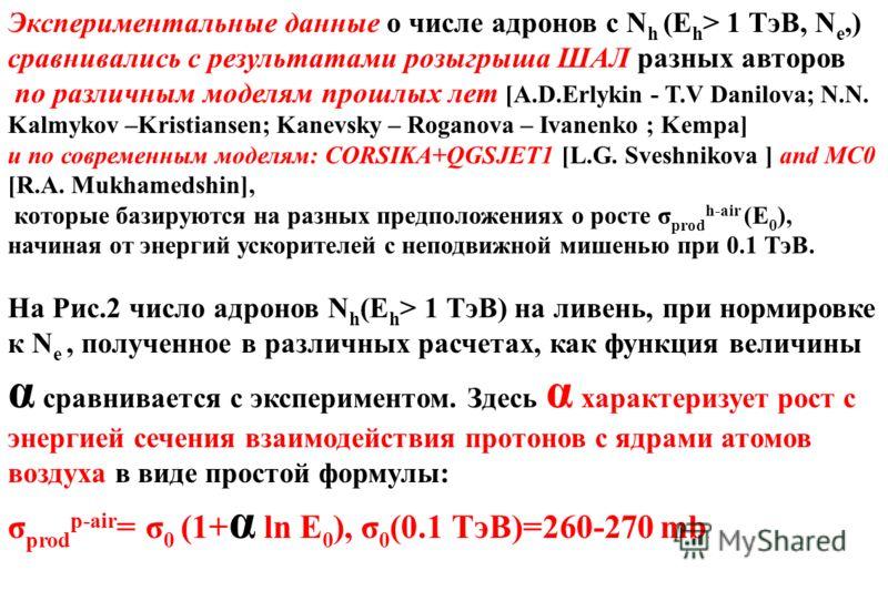 Экспериментальные данные о числе адронов с N h (E h > 1 ТэВ, N e,) сравнивались с результатами розыгрыша ШАЛ разных авторов по различным моделям прошлых лет [A.D.Erlykin - T.V Danilova; N.N. Kalmykov –Kristiansen; Kanevsky – Roganova – Ivanenko ; Kem