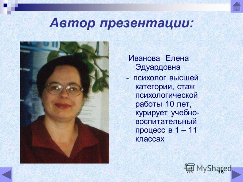 15 Автор презентации: Иванова Елена Эдуардовна - психолог высшей категории, стаж психологической работы 10 лет, курирует учебно- воспитательный процесс в 1 – 11 классах