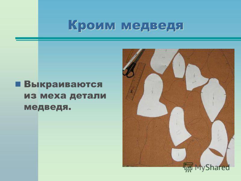Кроим медведя Выкраиваются из меха детали медведя.