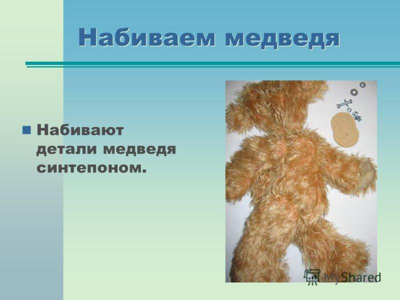 Набиваем медведя Набивают детали медведя синтепоном.
