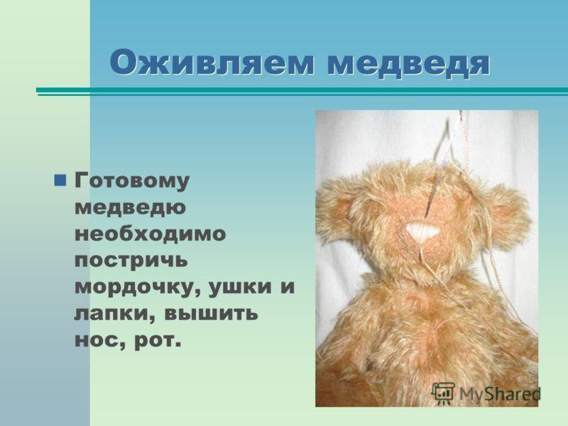 Оживляем медведя Готовому медведю необходимо постричь мордочку, ушки и лапки, вышить нос, рот.