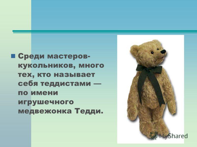 Среди мастеров- кукольников, много тех, кто называет себя теддистами по имени игрушечного медвежонка Тедди.