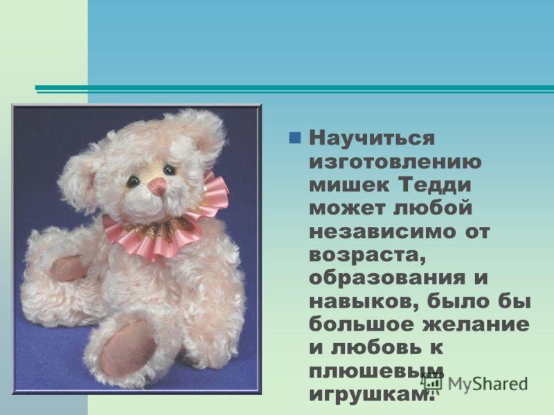 Научиться изготовлению мишек Тедди может любой независимо от возраста, образования и навыков, было бы большое желание и любовь к плюшевым игрушкам.