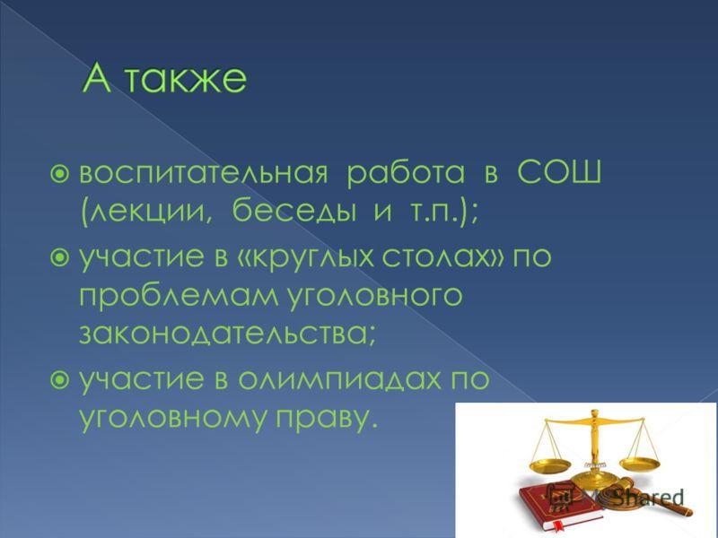 воспитательная работа в СОШ (лекции, беседы и т.п.); участие в «круглых столах» по проблемам уголовного законодательства; участие в олимпиадах по уголовному праву.