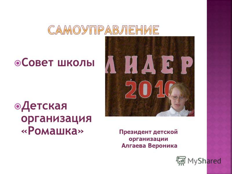 Совет школы Детская организация «Ромашка» Президент детской организации Алгаева Вероника