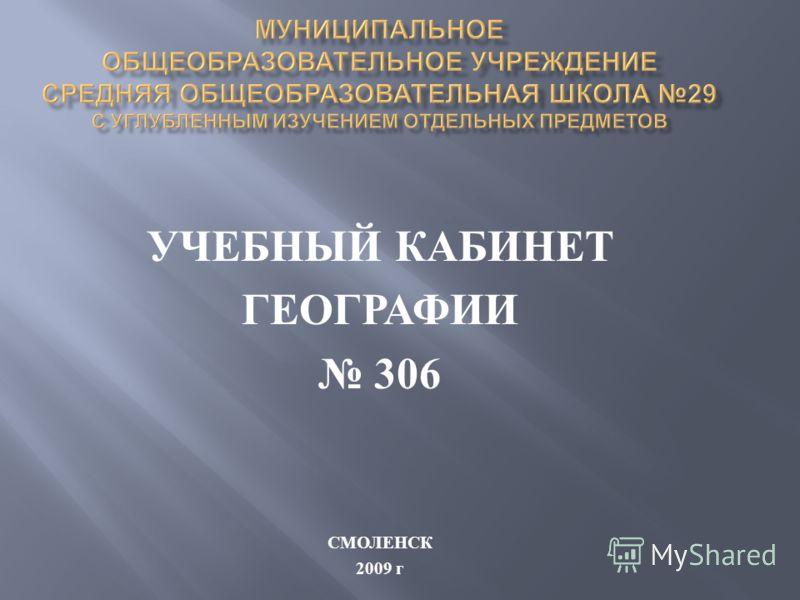 УЧЕБНЫЙ КАБИНЕТ ГЕОГРАФИИ 306 СМОЛЕНСК 2009 г