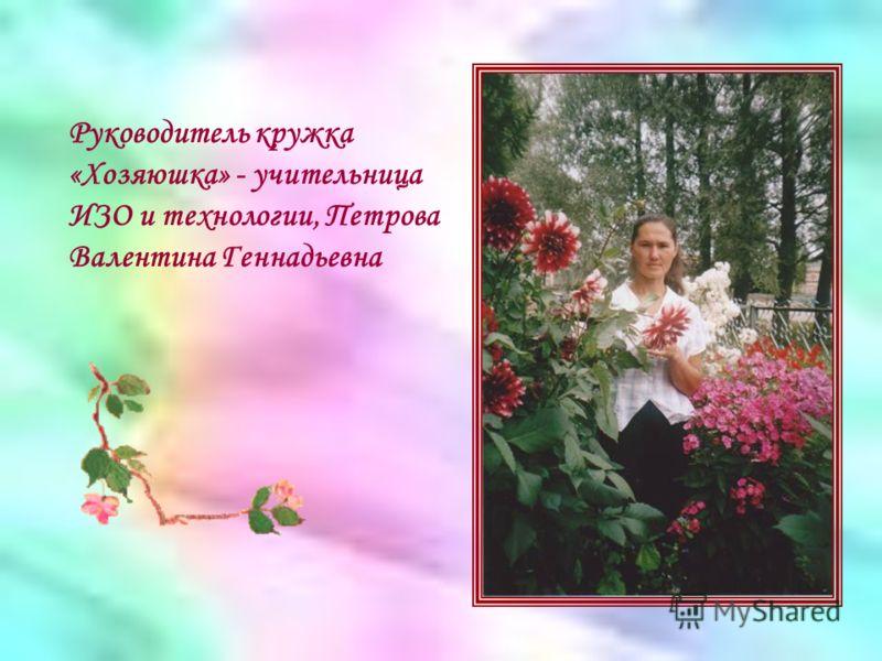 Руководитель кружка «Хозяюшка» - учительница ИЗО и технологии, Петрова Валентина Геннадьевна
