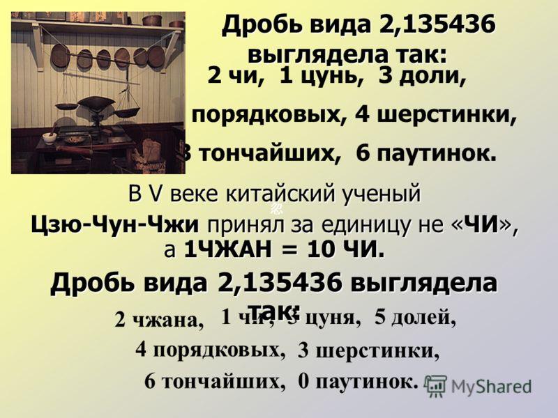 Дробь вида 2,135436 выглядела так: Дробь вида 2,135436 выглядела так: 2 чи, 1 цунь, 3 доли, 5 порядковых, 4 шерстинки, 3 тончайших, 6 паутинок. 2 чжана, 1 чи,3 цуня,5 долей, 4 порядковых, 3 шерстинки, 6 тончайших,0 паутинок. В V веке китайский ученый
