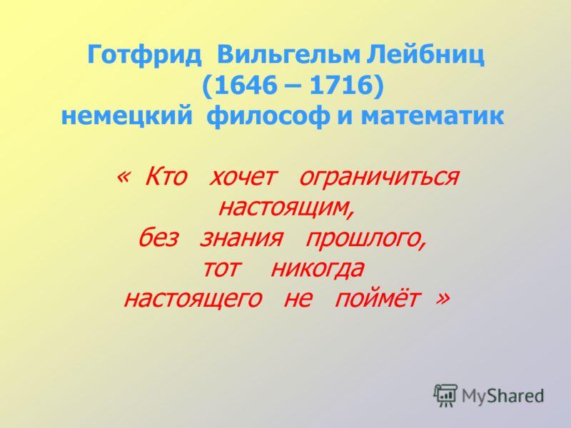Готфрид Вильгельм Лейбниц (1646 – 1716) немецкий философ и математик « Кто хочет ограничиться настоящим, без знания прошлого, тот никогда настоящего не поймёт »