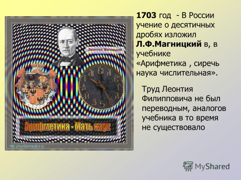 1703 год - В России учение о десятичных дробях изложил Л.Ф.Магницкий в, в учебнике «Арифметика, сиречь наука числительная». Труд Леонтия Филипповича не был переводным, аналогов учебника в то время не существовало