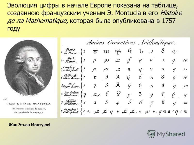 Эволюция цифры в начале Европе показана на таблице, созданною французским ученым Э. Montucla в его Histoire де ла Mathematique, которая была опубликована в 1757 году Жан Этьен Монтукля́