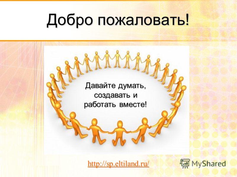 Добро пожаловать! Давайте думать, создавать и работать вместе! http://sp.eltiland.ru/