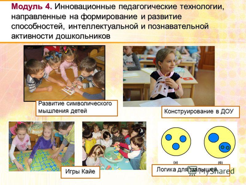 Модуль 4. Инновационные педагогические технологии, направленные на формирование и развитие способностей, интеллектуальной и познавательной активности дошкольников Конструирование в ДОУ Логика для малышей Игры Кайе Развитие символического мышления дет