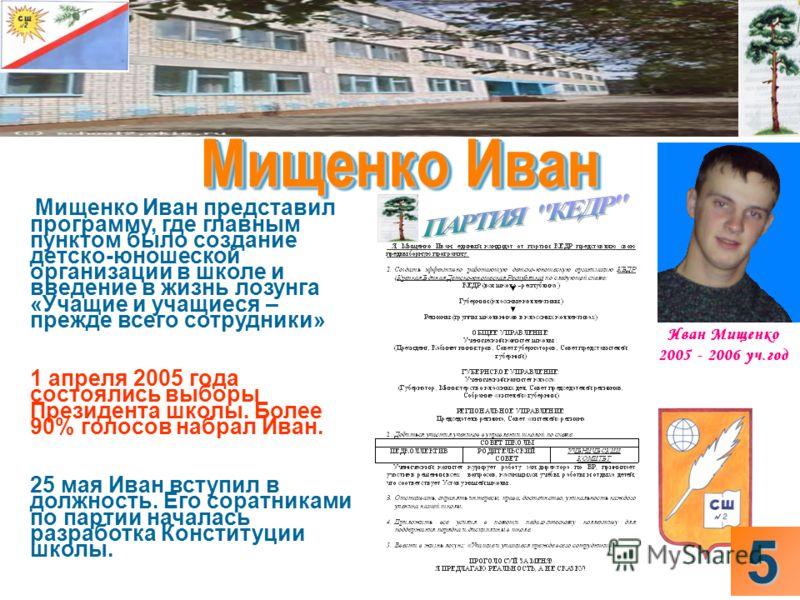 Мищенко Иван представил программу, где главным пунктом было создание детско-юношеской организации в школе и введение в жизнь лозунга «Учащие и учащиеся – прежде всего сотрудники» 1 апреля 2005 года состоялись выборы Президента школы. Более 90% голосо